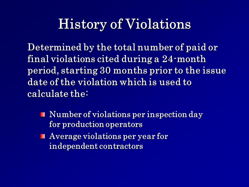 History of Violations Number of violations per inspection day for production operators Average violations per year for independent contractors Determined by the total number of paid or final violations cited during a 24-month period, starting 30 months prior to the issue date of the violation which is used to calculate the:
