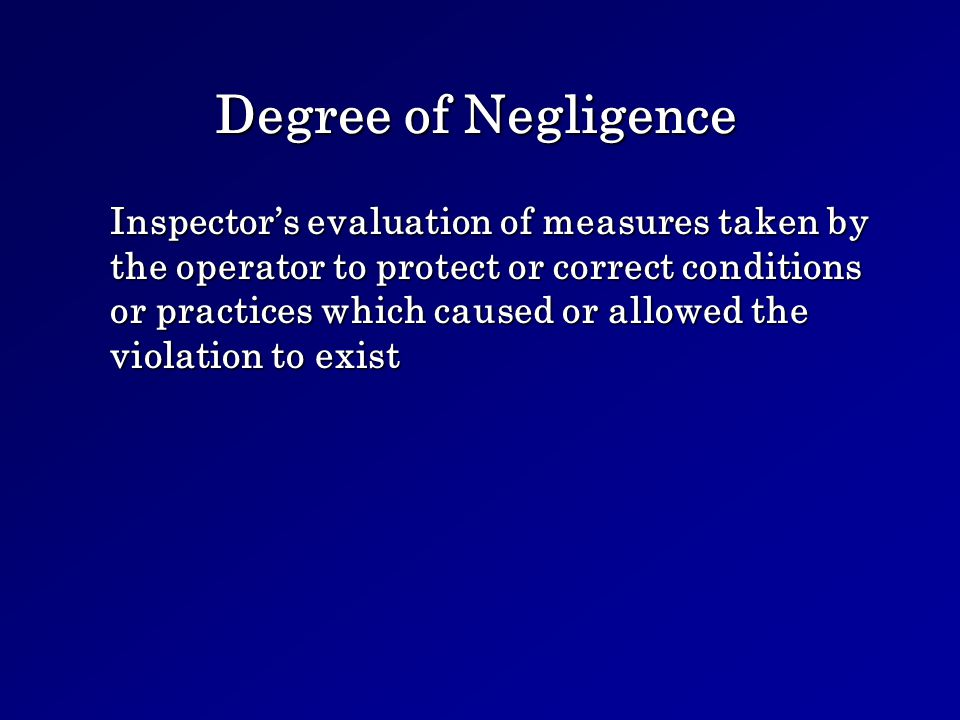 Degree of Negligence Inspectors evaluation of measures taken by the operator to protect or correct conditions or practices which caused or allowed the violation to exist