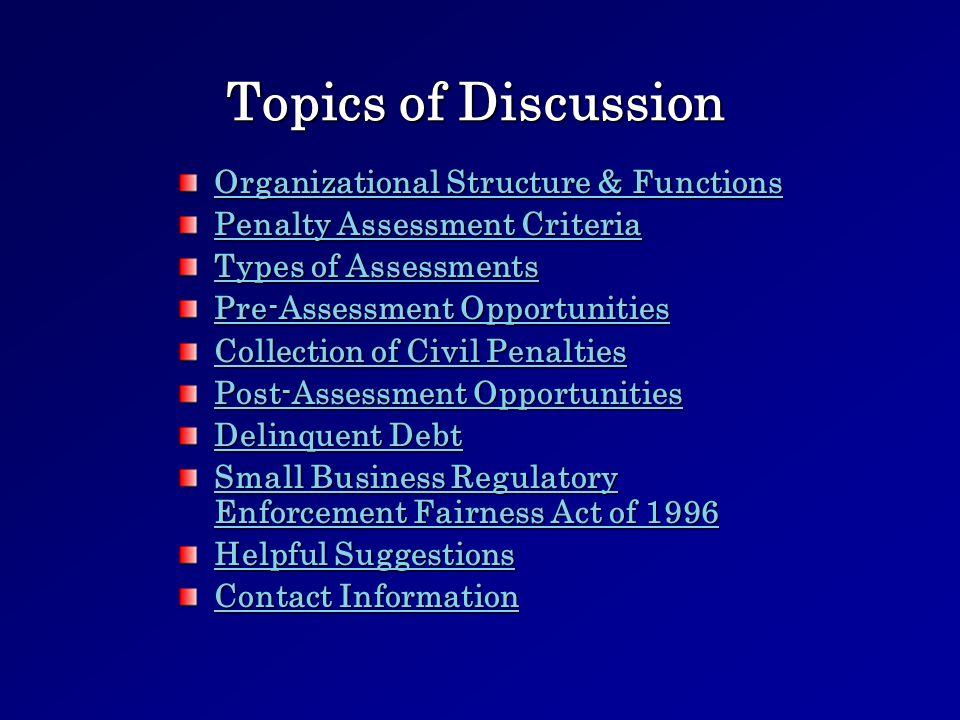 Topics of Discussion Organizational Structure & Functions Organizational Structure & Functions Penalty Assessment Criteria Penalty Assessment Criteria Types of Assessments Types of Assessments Pre-Assessment Opportunities Pre-Assessment Opportunities Collection of Civil Penalties Collection of Civil Penalties Post-Assessment Opportunities Post-Assessment Opportunities Delinquent Debt Delinquent Debt Small Business Regulatory Enforcement Fairness Act of 1996 Small Business Regulatory Enforcement Fairness Act of 1996 Helpful Suggestions Helpful Suggestions Contact Information Contact Information