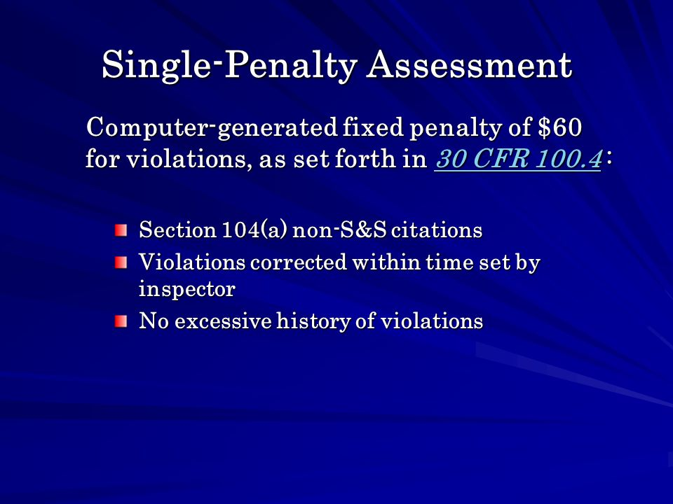 Single-Penalty Assessment Section 104(a) non-S&S citations Violations corrected within time set by inspector No excessive history of violations Computer-generated fixed penalty of $60 for violations, as set forth in 30 CFR 100.4 : 30 CFR 100.430 CFR 100.4