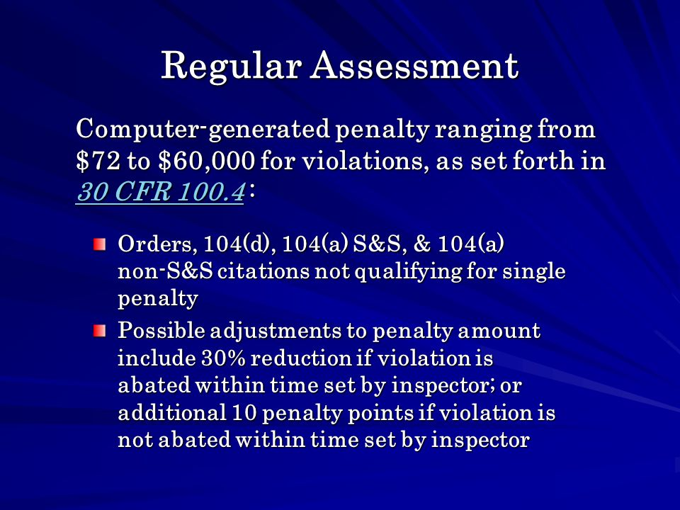 Regular Assessment Orders, 104(d), 104(a) S&S, & 104(a) non-S&S citations not qualifying for single penalty Possible adjustments to penalty amount include 30% reduction if violation is abated within time set by inspector; or additional 10 penalty points if violation is not abated within time set by inspector Computer-generated penalty ranging from $72 to $60,000 for violations, as set forth in 30 CFR 100.4 : 30 CFR 100.4 30 CFR 100.4