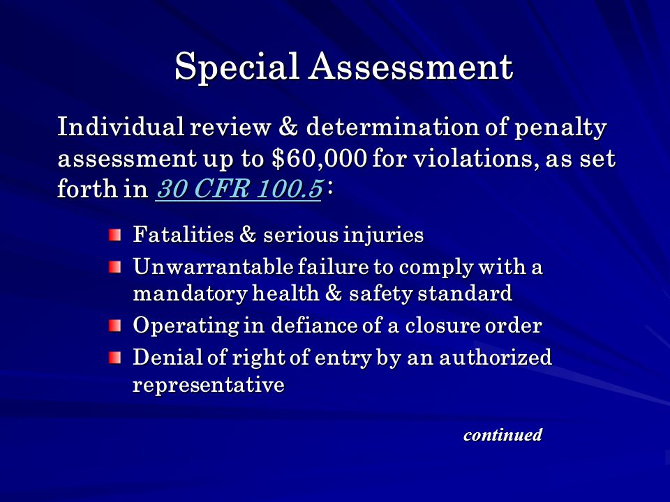Special Assessment Fatalities & serious injuries Unwarrantable failure to comply with a mandatory health & safety standard Operating in defiance of a closure order Denial of right of entry by an authorized representative Individual review & determination of penalty assessment up to $60,000 for violations, as set forth in 30 CFR 100.5 : 30 CFR 100.530 CFR 100.5 continued