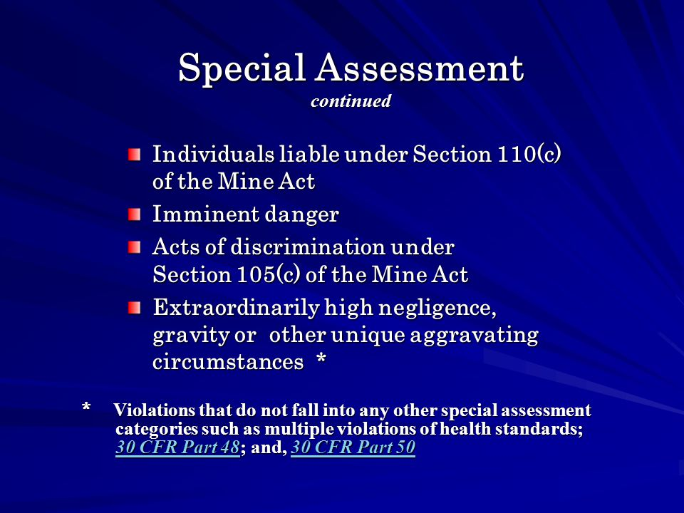 Special Assessment continued Individuals liable under Section 110(c) of the Mine Act Imminent danger Acts of discrimination under Section 105(c) of the Mine Act Extraordinarily high negligence, gravity or other unique aggravating circumstances * * Violations that do not fall into any other special assessment categories such as multiple violations of health standards; 30 CFR Part 48; and, 30 CFR Part 50 30 CFR Part 4830 CFR Part 50 30 CFR Part 4830 CFR Part 50