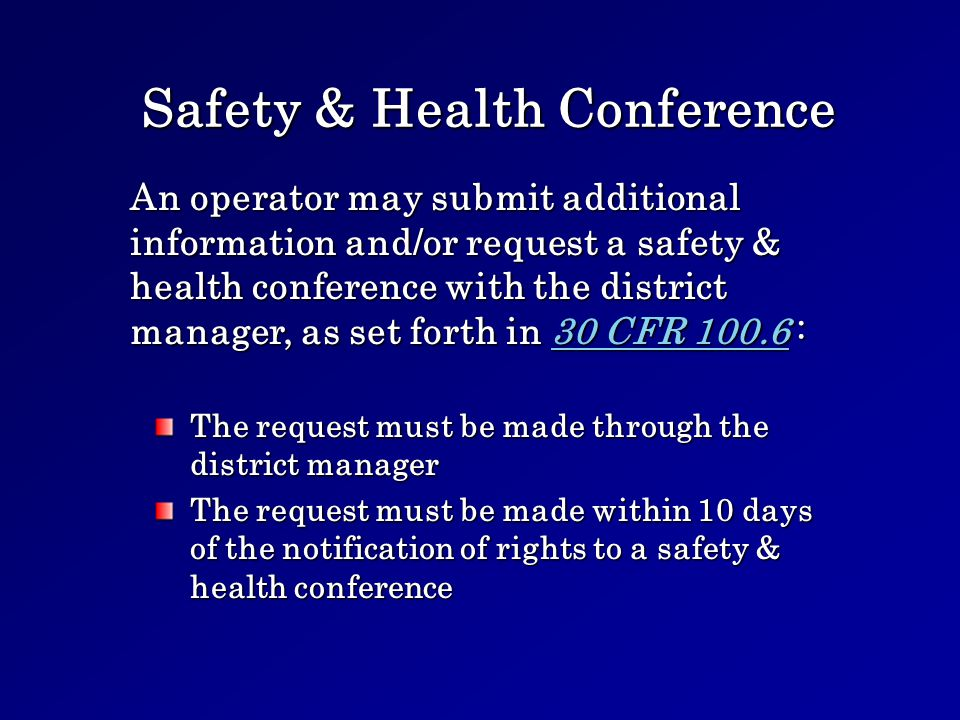 Safety & Health Conference The request must be made through the district manager The request must be made within 10 days of the notification of rights to a safety & health conference An operator may submit additional information and/or request a safety & health conference with the district manager, as set forth in 30 CFR 100.6 : 30 CFR 100.630 CFR 100.6