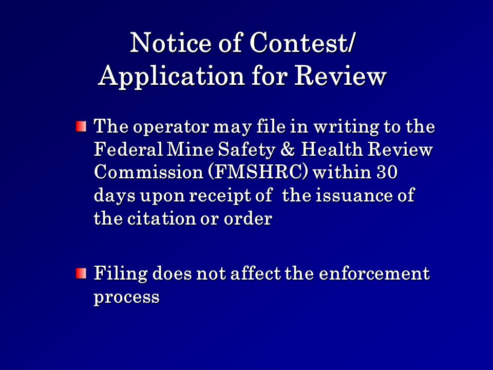 Notice of Contest/ Application for Review The operator may file in writing to the Federal Mine Safety & Health Review Commission (FMSHRC) within 30 days upon receipt of the issuance of the citation or order Filing does not affect the enforcement process