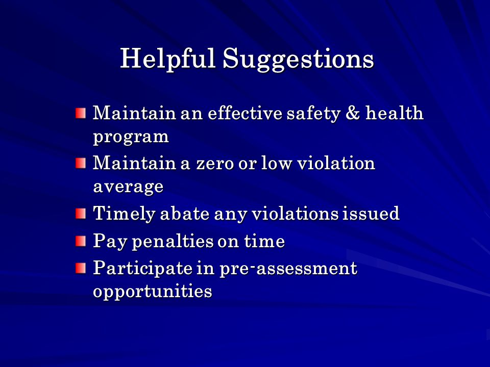 Helpful Suggestions Maintain an effective safety & health program Maintain a zero or low violation average Timely abate any violations issued Pay penalties on time Participate in pre-assessment opportunities