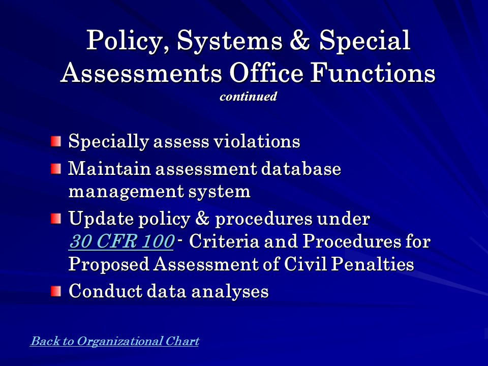Policy, Systems & Special Assessments Office Functions continued Specially assess violations Maintain assessment database management system Update policy & procedures under 30 CFR 100 - Criteria and Procedures for Proposed Assessment of Civil Penalties 30 CFR 100 30 CFR 100 Conduct data analyses Back to Organizational Chart