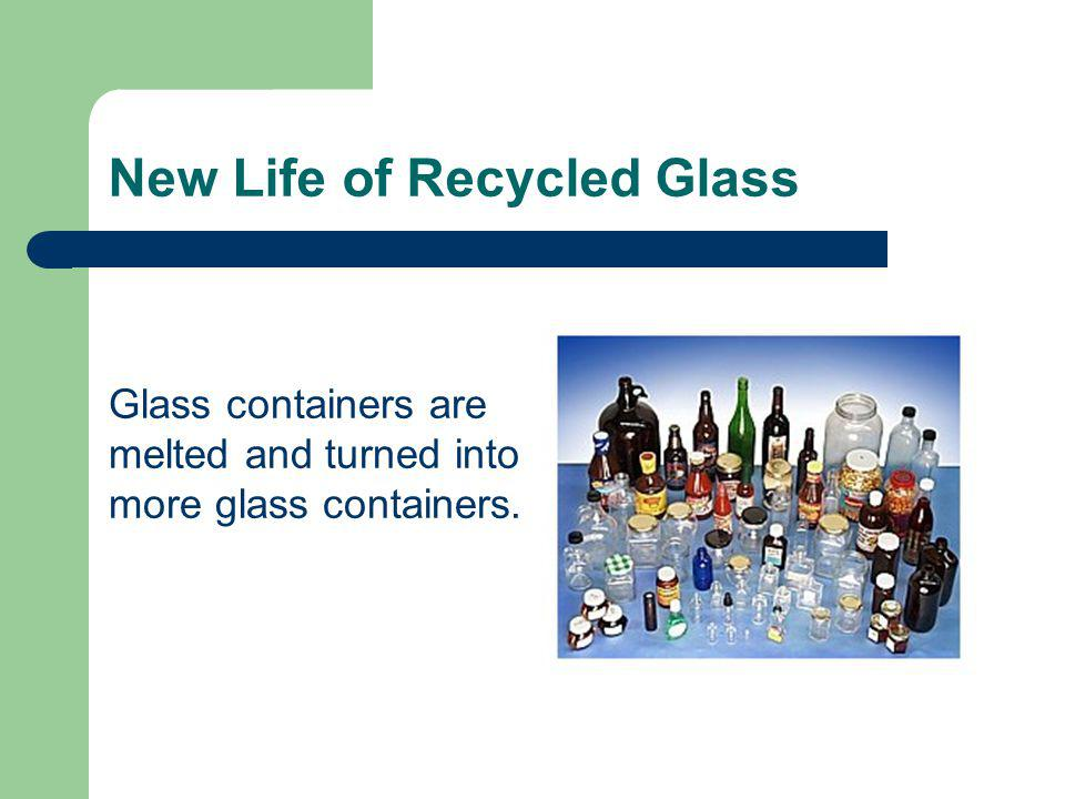 Glass containers are melted and turned into more glass containers. New Life of Recycled Glass