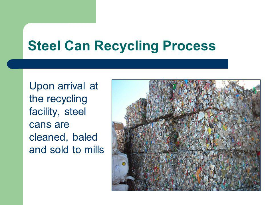 Steel Can Recycling Process Upon arrival at the recycling facility, steel cans are cleaned, baled and sold to mills