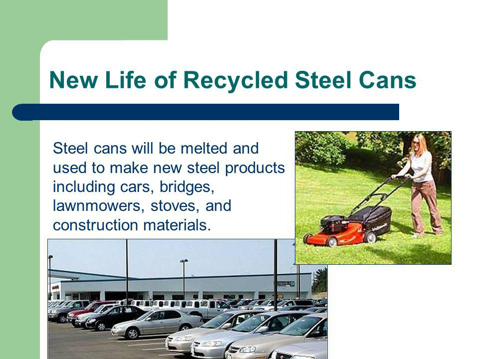 Steel cans will be melted and used to make new steel products including cars, bridges, lawnmowers, stoves, and construction materials.