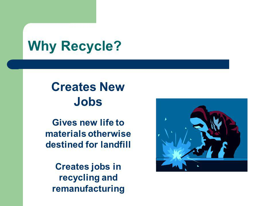 Creates New Jobs Gives new life to materials otherwise destined for landfill Creates jobs in recycling and remanufacturing Why Recycle
