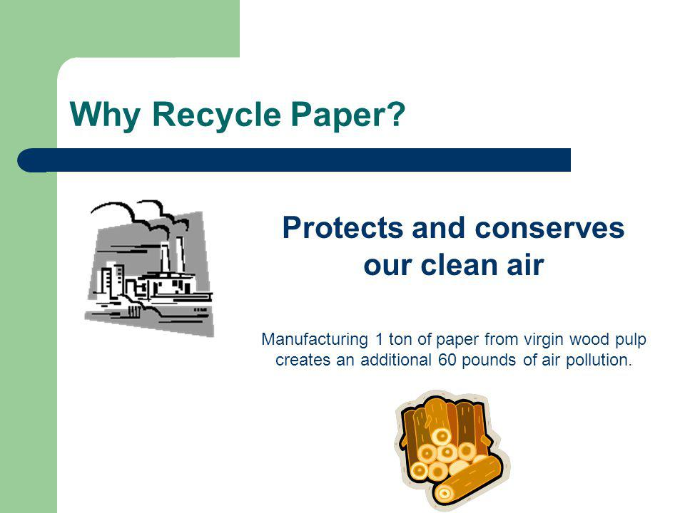 Protects and conserves our clean air Manufacturing 1 ton of paper from virgin wood pulp creates an additional 60 pounds of air pollution.