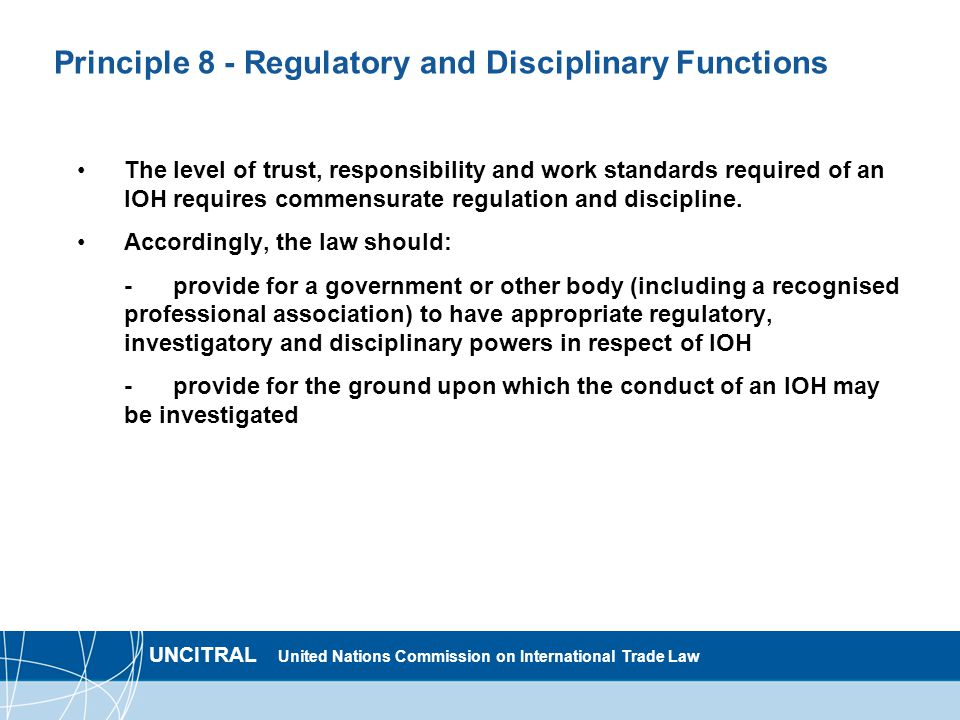 UNCITRAL United Nations Commission on International Trade Law Principle 8 - Regulatory and Disciplinary Functions The level of trust, responsibility and work standards required of an IOH requires commensurate regulation and discipline.