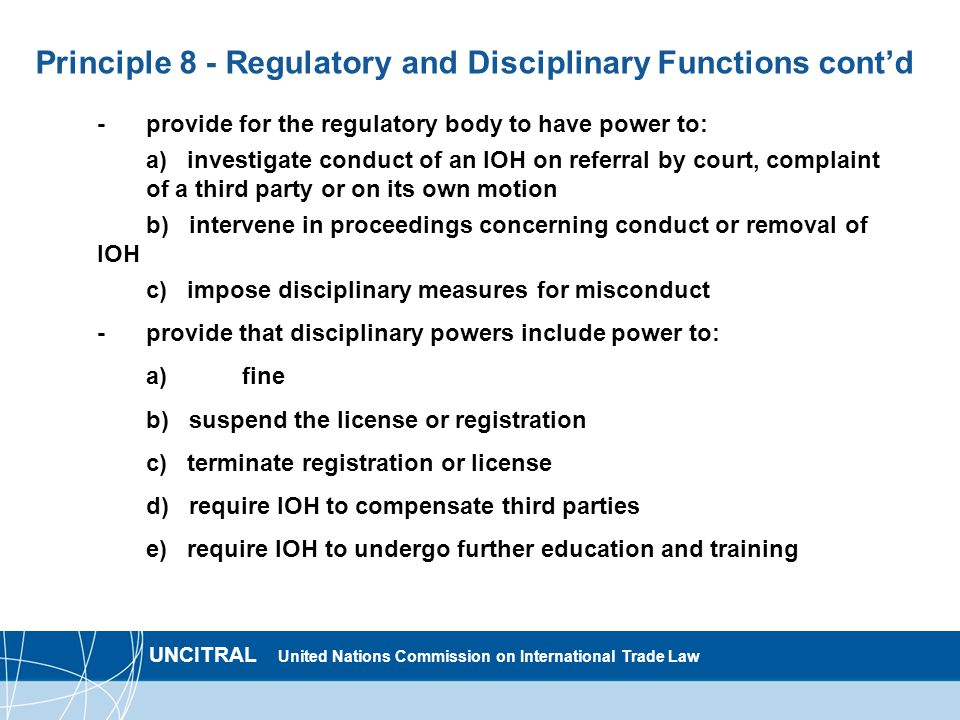 UNCITRAL United Nations Commission on International Trade Law Principle 8 - Regulatory and Disciplinary Functions contd -provide for the regulatory body to have power to: a) investigate conduct of an IOH on referral by court, complaint of a third party or on its own motion b) intervene in proceedings concerning conduct or removal of IOH c) impose disciplinary measures for misconduct - provide that disciplinary powers include power to: a) fine b) suspend the license or registration c) terminate registration or license d) require IOH to compensate third parties e) require IOH to undergo further education and training