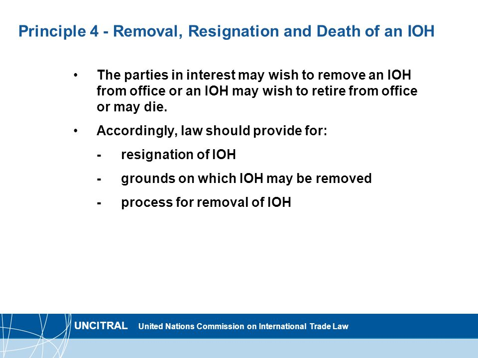 UNCITRAL United Nations Commission on International Trade Law Principle 4 - Removal, Resignation and Death of an IOH The parties in interest may wish to remove an IOH from office or an IOH may wish to retire from office or may die.