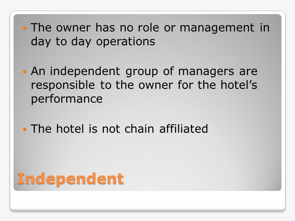 Independent The owner has no role or management in day to day operations An independent group of managers are responsible to the owner for the hotels