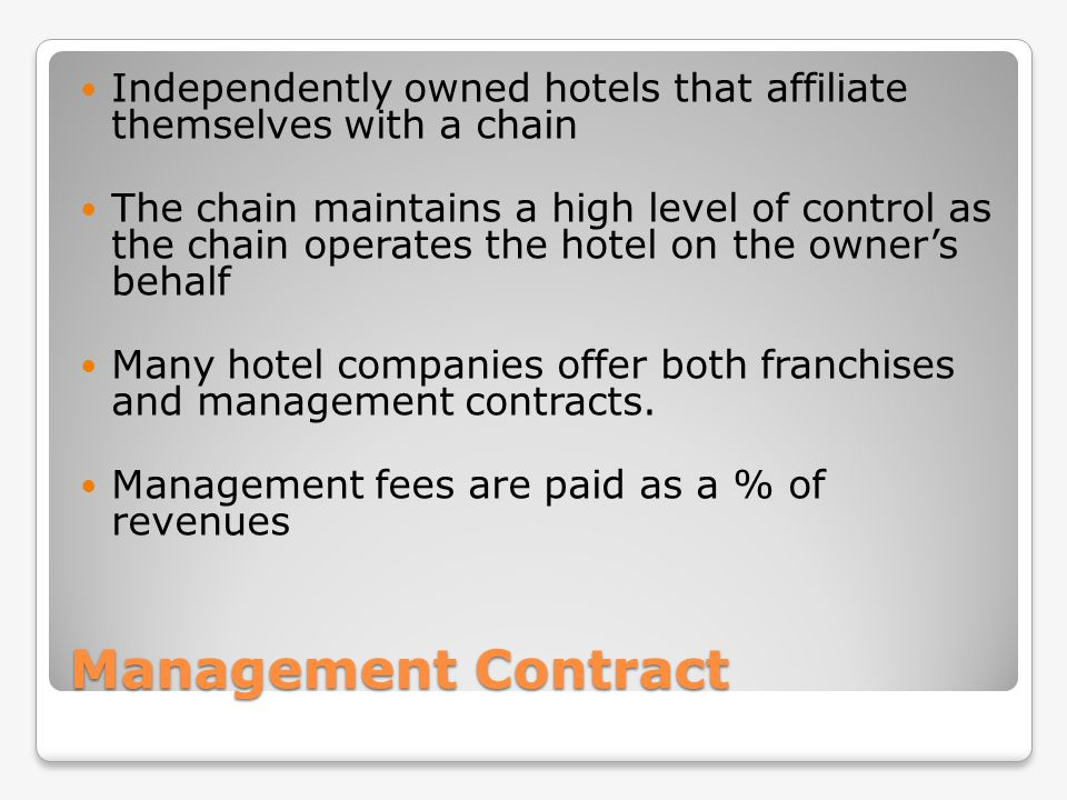 Management Contract Independently owned hotels that affiliate themselves with a chain The chain maintains a high level of control as the chain operate