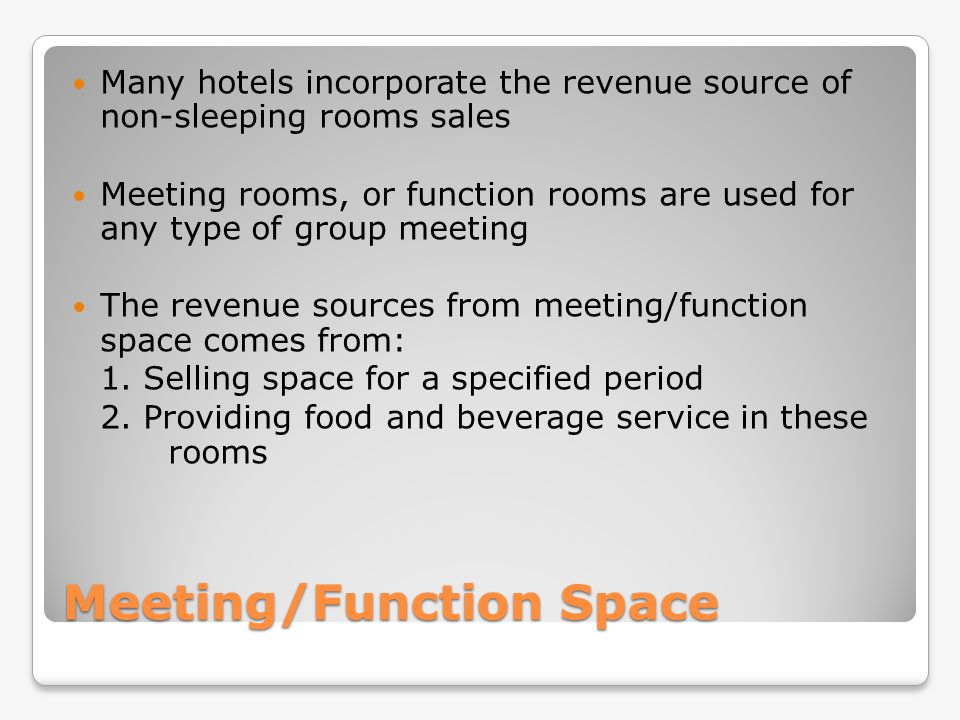Meeting/Function Space Many hotels incorporate the revenue source of non-sleeping rooms sales Meeting rooms, or function rooms are used for any type o