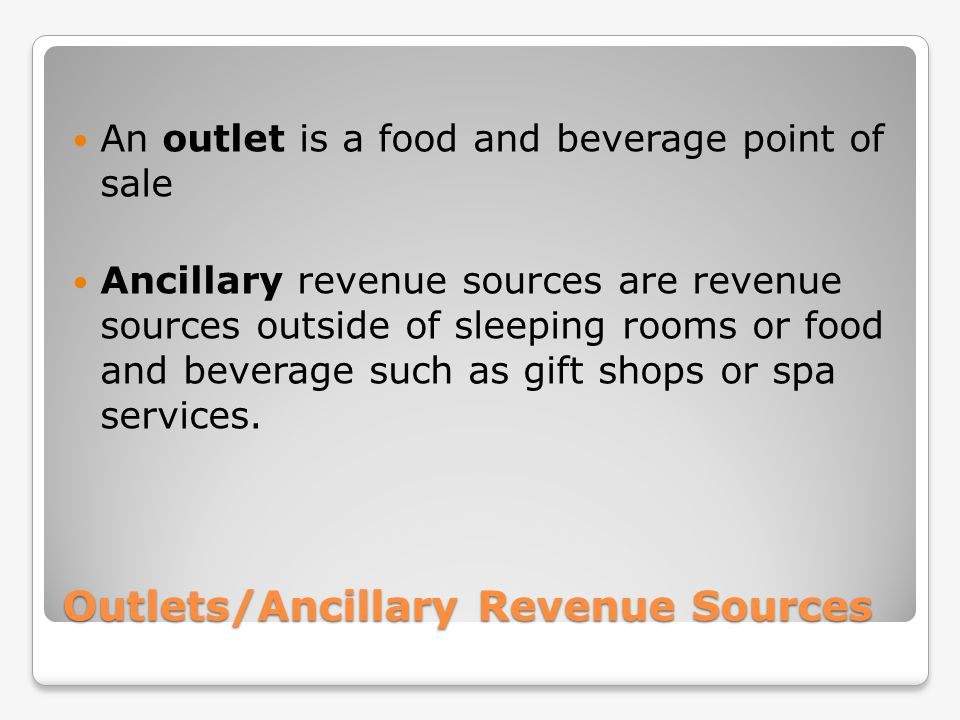 Outlets/Ancillary Revenue Sources An outlet is a food and beverage point of sale Ancillary revenue sources are revenue sources outside of sleeping roo