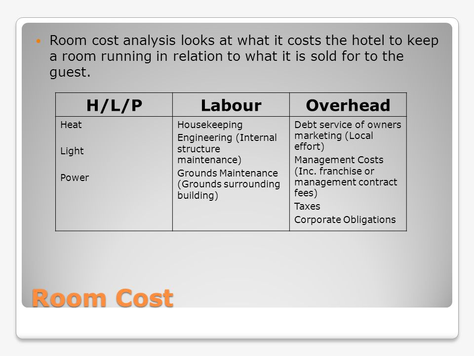 Room Cost Room cost analysis looks at what it costs the hotel to keep a room running in relation to what it is sold for to the guest. H/L/PLabourOverh
