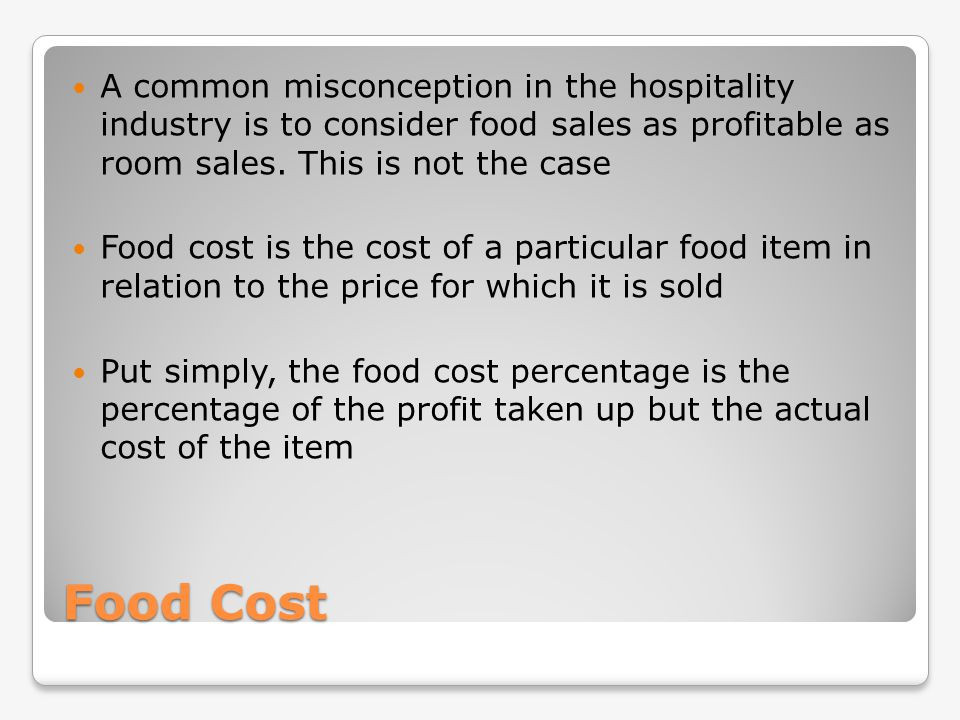 Food Cost A common misconception in the hospitality industry is to consider food sales as profitable as room sales. This is not the case Food cost is