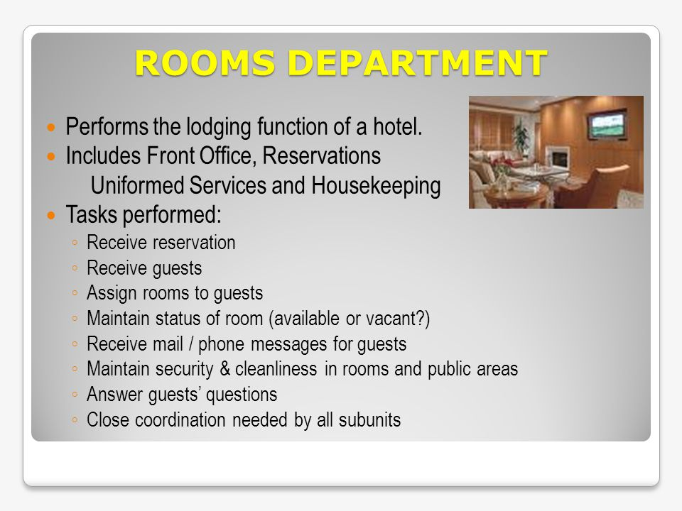 ROOMS DEPARTMENT Performs the lodging function of a hotel. Includes Front Office, Reservations Uniformed Services and Housekeeping Tasks performed: Re