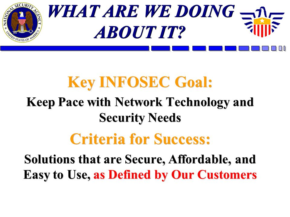 WHAT ARE WE DOING ABOUT IT? Key INFOSEC Goal: Keep Pace with Network Technology and Security Needs Criteria for Success: Solutions that are Secure, Af