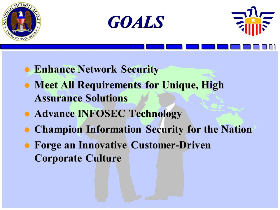 GOALS l Enhance Network Security l Meet All Requirements for Unique, High Assurance Solutions l Advance INFOSEC Technology l Champion Information Security for the Nation l Forge an Innovative Customer-Driven Corporate Culture l Enhance Network Security l Meet All Requirements for Unique, High Assurance Solutions l Advance INFOSEC Technology l Champion Information Security for the Nation l Forge an Innovative Customer-Driven Corporate Culture