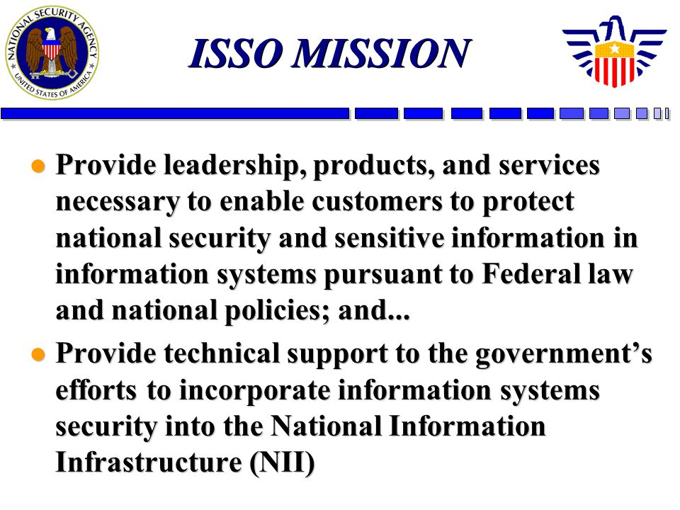 ISSO MISSION l Provide leadership, products, and services necessary to enable customers to protect national security and sensitive information in information systems pursuant to Federal law and national policies; and...