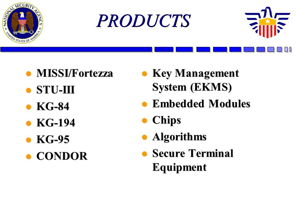 PRODUCTS l MISSI/Fortezza l STU-III l KG-84 l KG-194 l KG-95 l CONDOR l MISSI/Fortezza l STU-III l KG-84 l KG-194 l KG-95 l CONDOR l Key Management System (EKMS) l Embedded Modules l Chips l Algorithms l Secure Terminal Equipment