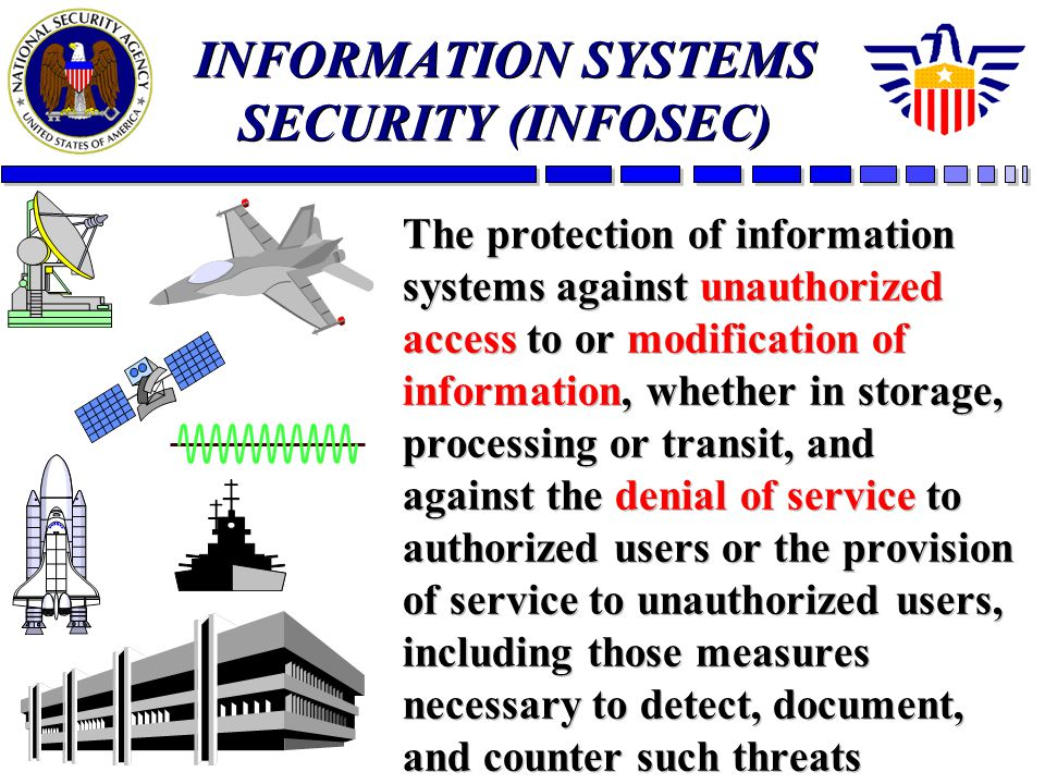 INFORMATION SYSTEMS SECURITY (INFOSEC) The protection of information systems against unauthorized access to or modification of information, whether in storage, processing or transit, and against the denial of service to authorized users or the provision of service to unauthorized users, including those measures necessary to detect, document, and counter such threats