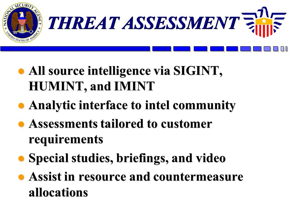 THREAT ASSESSMENT l All source intelligence via SIGINT, HUMINT, and IMINT l Analytic interface to intel community l Assessments tailored to customer r