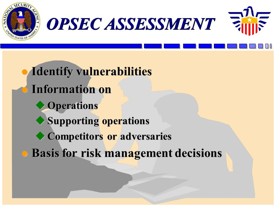 OPSEC ASSESSMENT l Identify vulnerabilities l Information on uOperations uSupporting operations uCompetitors or adversaries l Basis for risk managemen