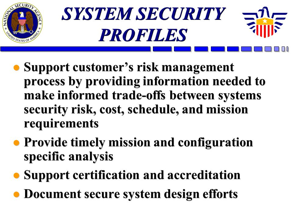 l Support customers risk management process by providing information needed to make informed trade-offs between systems security risk, cost, schedule, and mission requirements l Provide timely mission and configuration specific analysis l Support certification and accreditation l Document secure system design efforts l Support customers risk management process by providing information needed to make informed trade-offs between systems security risk, cost, schedule, and mission requirements l Provide timely mission and configuration specific analysis l Support certification and accreditation l Document secure system design efforts SYSTEM SECURITY PROFILES