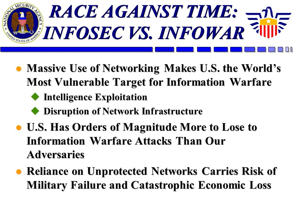 RACE AGAINST TIME: INFOSEC VS. INFOWAR l Massive Use of Networking Makes U.S. the Worlds Most Vulnerable Target for Information Warfare uIntelligence