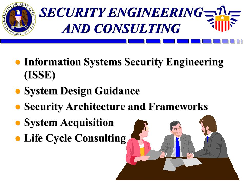SECURITY ENGINEERING AND CONSULTING l Information Systems Security Engineering (ISSE) l System Design Guidance l Security Architecture and Frameworks l System Acquisition l Life Cycle Consulting l Information Systems Security Engineering (ISSE) l System Design Guidance l Security Architecture and Frameworks l System Acquisition l Life Cycle Consulting