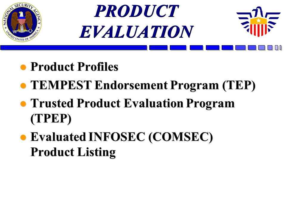 PRODUCT EVALUATION l Product Profiles l TEMPEST Endorsement Program (TEP) l Trusted Product Evaluation Program (TPEP) l Evaluated INFOSEC (COMSEC) Product Listing l Product Profiles l TEMPEST Endorsement Program (TEP) l Trusted Product Evaluation Program (TPEP) l Evaluated INFOSEC (COMSEC) Product Listing