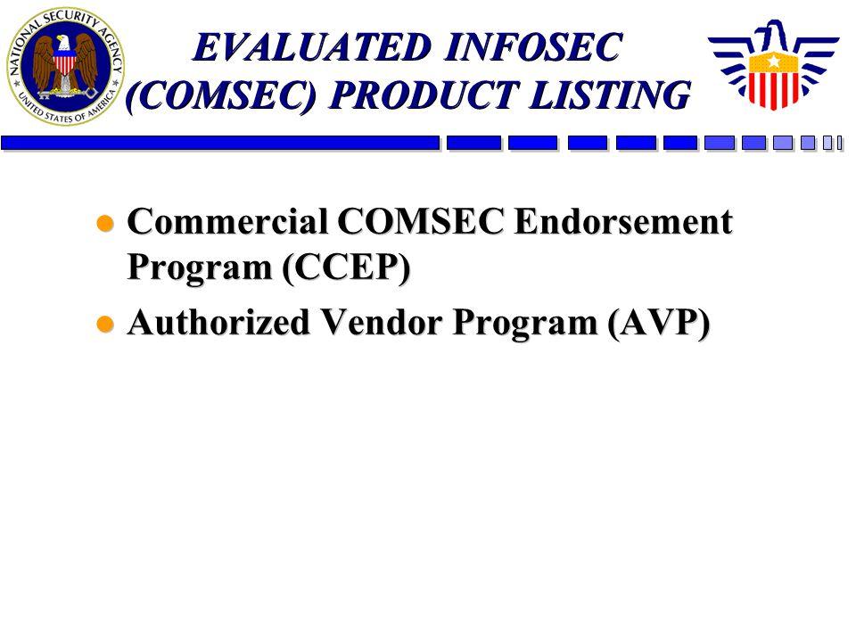 EVALUATED INFOSEC (COMSEC) PRODUCT LISTING l Commercial COMSEC Endorsement Program (CCEP) l Authorized Vendor Program (AVP) l Commercial COMSEC Endorsement Program (CCEP) l Authorized Vendor Program (AVP)