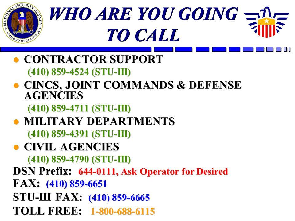WHO ARE YOU GOING TO CALL l CONTRACTOR SUPPORT (410) 859-4524 (STU-III) l CINCS, JOINT COMMANDS & DEFENSE AGENCIES (410) 859-4711 (STU-III) l MILITARY DEPARTMENTS (410) 859-4391 (STU-III) l CIVIL AGENCIES (410) 859-4790 (STU-III) DSN Prefix: 644-0111, Ask Operator for Desired FAX: (410) 859-6651 STU-III FAX: (410) 859-6665 TOLL FREE: 1-800-688-6115 l CONTRACTOR SUPPORT (410) 859-4524 (STU-III) l CINCS, JOINT COMMANDS & DEFENSE AGENCIES (410) 859-4711 (STU-III) l MILITARY DEPARTMENTS (410) 859-4391 (STU-III) l CIVIL AGENCIES (410) 859-4790 (STU-III) DSN Prefix: 644-0111, Ask Operator for Desired FAX: (410) 859-6651 STU-III FAX: (410) 859-6665 TOLL FREE: 1-800-688-6115