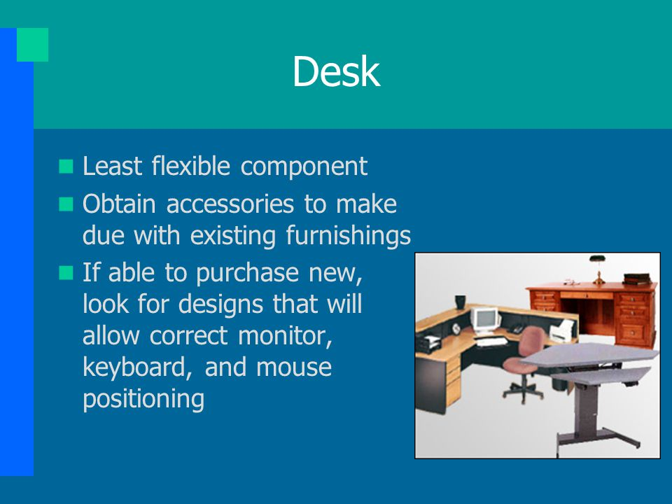 Desk Least flexible component Obtain accessories to make due with existing furnishings If able to purchase new, look for designs that will allow corre