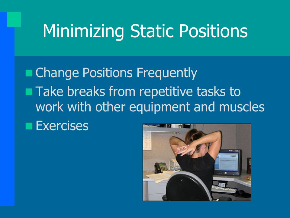 Minimizing Static Positions Change Positions Frequently Take breaks from repetitive tasks to work with other equipment and muscles Exercises