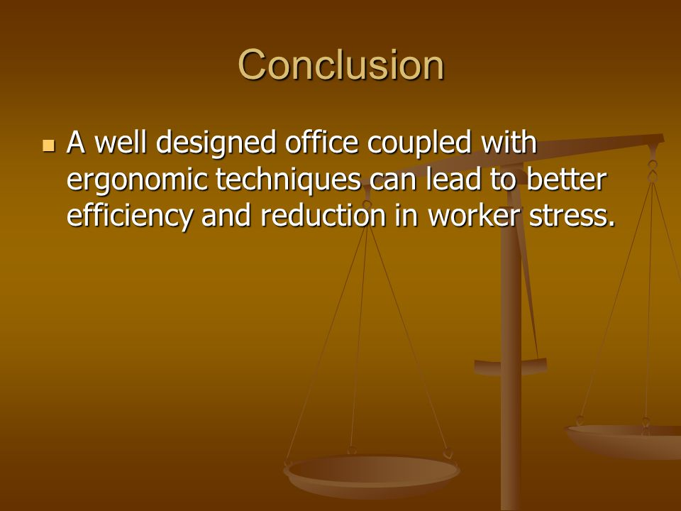 Conclusion A well designed office coupled with ergonomic techniques can lead to better efficiency and reduction in worker stress. A well designed offi