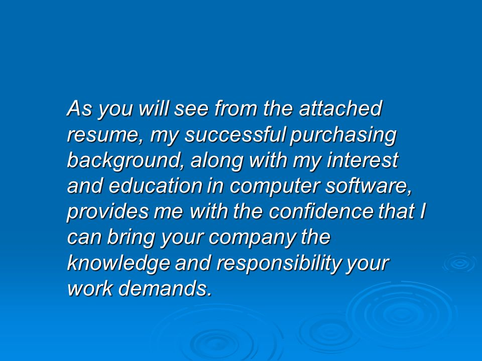 As you will see from the attached resume, my successful purchasing background, along with my interest and education in computer software, provides me with the confidence that I can bring your company the knowledge and responsibility your work demands.
