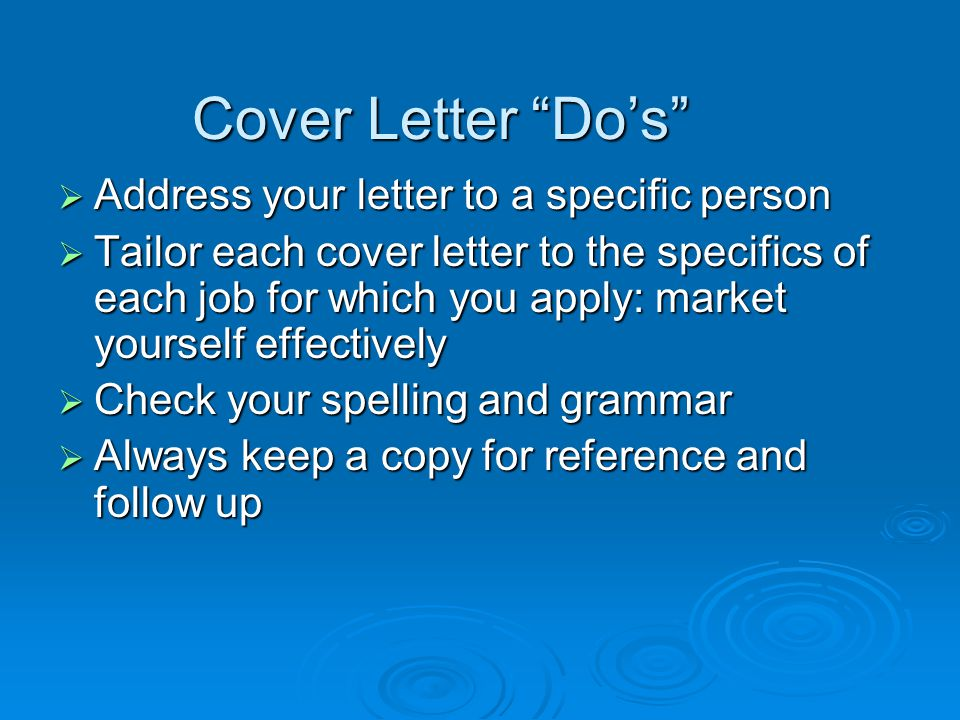 Cover Letter Dos Address your letter to a specific person Address your letter to a specific person Tailor each cover letter to the specifics of each job for which you apply: market yourself effectively Tailor each cover letter to the specifics of each job for which you apply: market yourself effectively Check your spelling and grammar Check your spelling and grammar Always keep a copy for reference and follow up Always keep a copy for reference and follow up