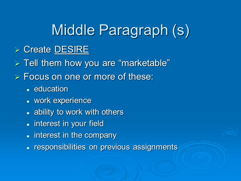 Middle Paragraph (s) Create DESIRE Create DESIRE Tell them how you are marketable Tell them how you are marketable Focus on one or more of these: Focus on one or more of these: education education work experience work experience ability to work with others ability to work with others interest in your field interest in your field interest in the company interest in the company responsibilities on previous assignments responsibilities on previous assignments
