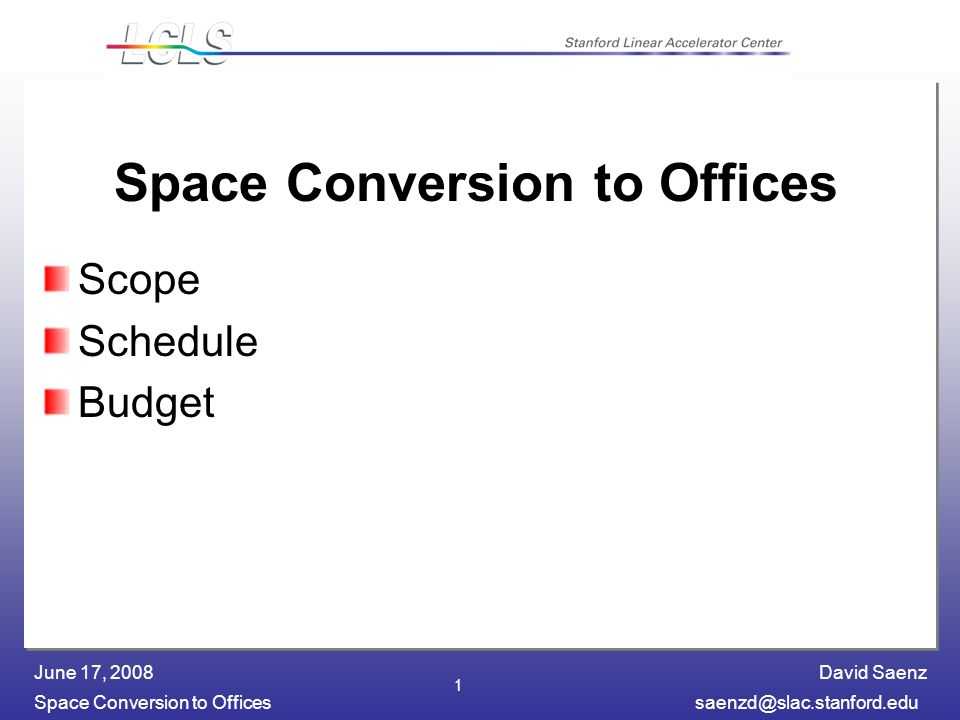 David Saenz Space Conversion to Officessaenzd@slac.stanford.edu June 17, 2008 1 Space Conversion to Offices Scope Schedule Budget