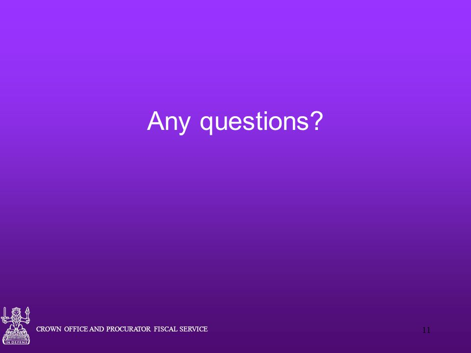 CROWN OFFICE AND PROCURATOR FISCAL SERVICE 11 Any questions?