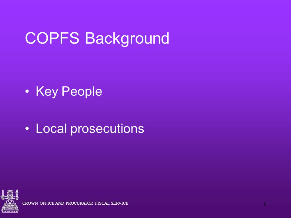 CROWN OFFICE AND PROCURATOR FISCAL SERVICE 3 COPFS Background Key People Local prosecutions