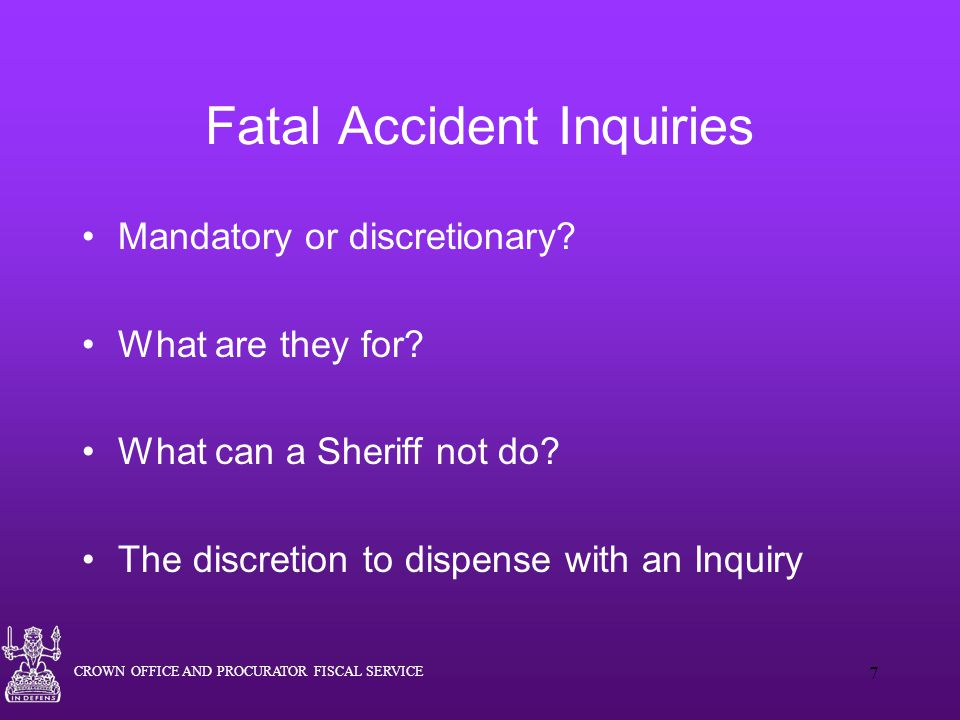 CROWN OFFICE AND PROCURATOR FISCAL SERVICE 7 Fatal Accident Inquiries Mandatory or discretionary.