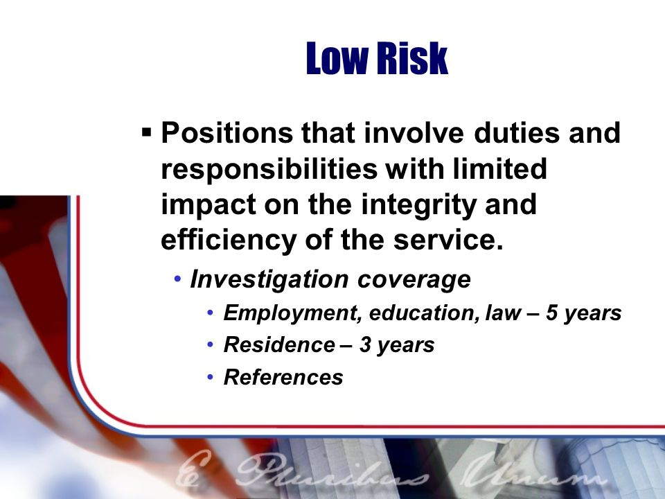Low Risk Positions that involve duties and responsibilities with limited impact on the integrity and efficiency of the service.